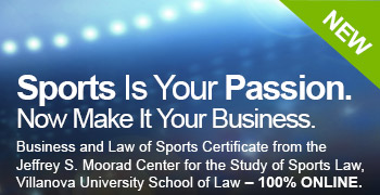 Sports Is Your Passion. Now Make It Your Business. New! Business and Law of Sports Certificate from the Jeffrey S. Moorad Center for the Study of Sports Law, Villanova University School of Law – 100% ONLINE.